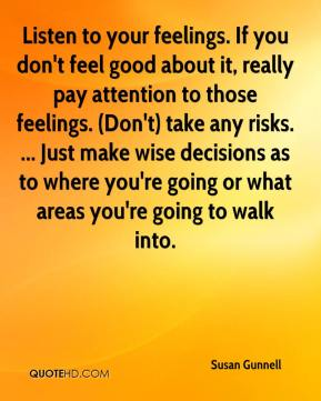 Susan Gunnell  - Listen to your feelings. If you don't feel good about it, really pay attention to those feelings. (Don't) take any risks. ... Just make wise decisions as to where you're going or what areas you're going to walk into.