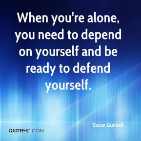 Susan Gunnell  - When you're alone, you need to depend on yourself and be ready to defend yourself.
