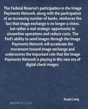 Susan Long  - The Federal Reserve's participation in the Image Payments Network, along with the participation of an increasing number of banks, reinforces the fact that image exchange is no longer a vision, but rather a real strategic opportunity to streamline operations and reduce costs. The Fed's ability to send images through the Image Payments Network will accelerate the movement toward image exchange and underscores the important role that the Image Payments Network is playing in this new era of digital check images.