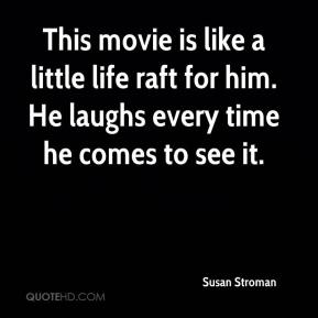 Susan Stroman  - This movie is like a little life raft for him. He laughs every time he comes to see it.