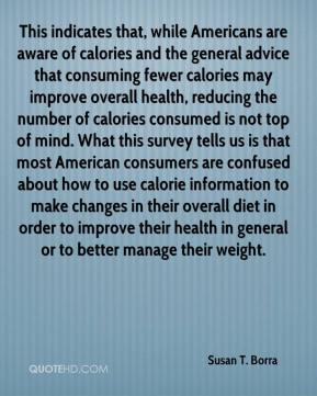 Susan T. Borra  - This indicates that, while Americans are aware of calories and the general advice that consuming fewer calories may improve overall health, reducing the number of calories consumed is not top of mind. What this survey tells us is that most American consumers are confused about how to use calorie information to make changes in their overall diet in order to improve their health in general or to better manage their weight.