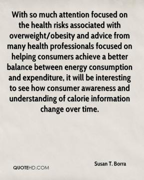 Susan T. Borra  - With so much attention focused on the health risks associated with overweight/obesity and advice from many health professionals focused on helping consumers achieve a better balance between energy consumption and expenditure, it will be interesting to see how consumer awareness and understanding of calorie information change over time.