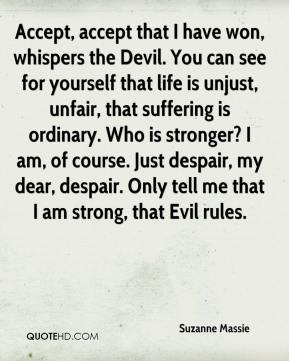 Suzanne Massie  - Accept, accept that I have won, whispers the Devil. You can see for yourself that life is unjust, unfair, that suffering is ordinary. Who is stronger? I am, of course. Just despair, my dear, despair. Only tell me that I am strong, that Evil rules.