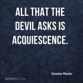 Suzanne Massie  - All that the Devil asks is acquiescence.