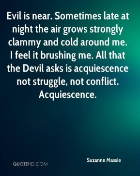 Suzanne Massie  - Evil is near. Sometimes late at night the air grows strongly clammy and cold around me. I feel it brushing me. All that the Devil asks is acquiescence not struggle, not conflict. Acquiescence.