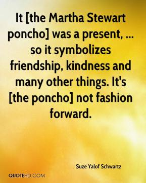 Suze Yalof Schwartz  - It [the Martha Stewart poncho] was a present, ... so it symbolizes friendship, kindness and many other things. It's [the poncho] not fashion forward.
