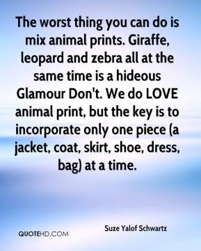 Suze Yalof Schwartz  - The worst thing you can do is mix animal prints. Giraffe, leopard and zebra all at the same time is a hideous Glamour Don't. We do LOVE animal print, but the key is to incorporate only one piece (a jacket, coat, skirt, shoe, dress, bag) at a time.