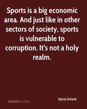 Sylvia Schenk  - Sports is a big economic area. And just like in other sectors of society, sports is vulnerable to corruption. It's not a holy realm.