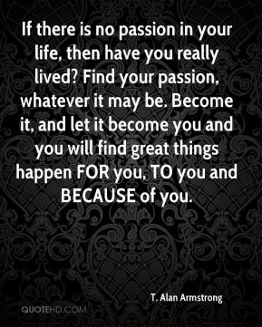 T. Alan Armstrong  - If there is no passion in your life, then have you really lived? Find your passion, whatever it may be. Become it, and let it become you and you will find great things happen FOR you, TO you and BECAUSE of you.