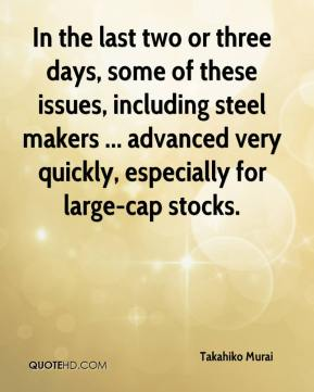Takahiko Murai  - In the last two or three days, some of these issues, including steel makers ... advanced very quickly, especially for large-cap stocks.