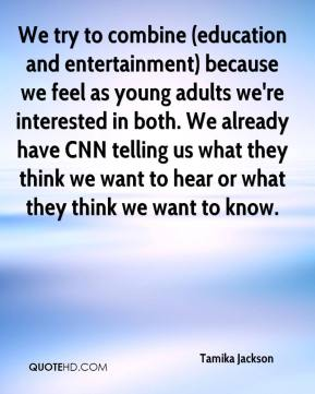 We try to combine (education and entertainment) because we feel as young adults we're interested in both. We already have CNN telling us what they think we want to hear or what they think we want to know.