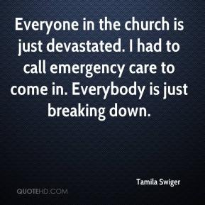Everyone in the church is just devastated. I had to call emergency care to come in. Everybody is just breaking down.