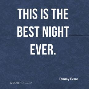 Tammy Evans  - This is the best night ever.