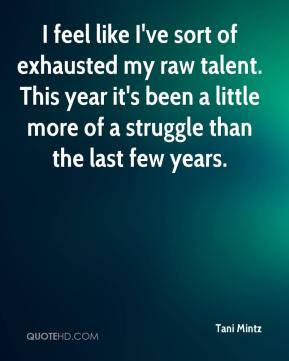 Tani Mintz  - I feel like I've sort of exhausted my raw talent. This year it's been a little more of a struggle than the last few years.