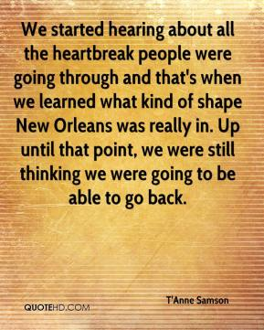 T'Anne Samson  - We started hearing about all the heartbreak people were going through and that's when we learned what kind of shape New Orleans was really in. Up until that point, we were still thinking we were going to be able to go back.