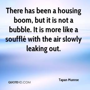 Tapan Munroe  - There has been a housing boom, but it is not a bubble. It is more like a soufflé with the air slowly leaking out.