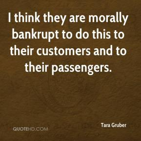 Tara Gruber  - I think they are morally bankrupt to do this to their customers and to their passengers.