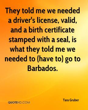 Tara Gruber  - They told me we needed a driver's license, valid, and a birth certificate stamped with a seal, is what they told me we needed to (have to) go to Barbados.