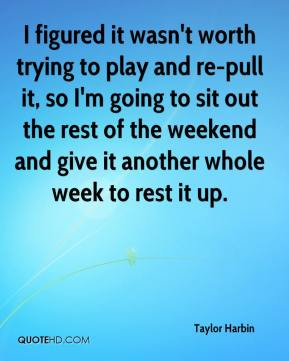 Taylor Harbin  - I figured it wasn't worth trying to play and re-pull it, so I'm going to sit out the rest of the weekend and give it another whole week to rest it up.