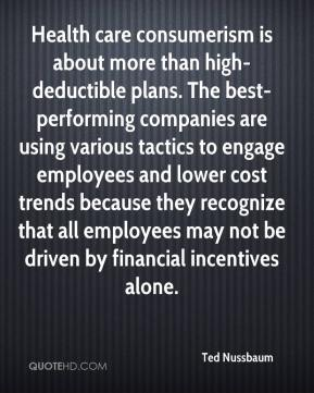 Ted Nussbaum  - Health care consumerism is about more than high-deductible plans. The best-performing companies are using various tactics to engage employees and lower cost trends because they recognize that all employees may not be driven by financial incentives alone.
