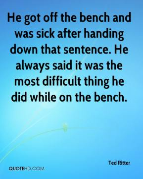 Ted Ritter  - He got off the bench and was sick after handing down that sentence. He always said it was the most difficult thing he did while on the bench.