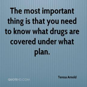 Teresa Arnold  - The most important thing is that you need to know what drugs are covered under what plan.