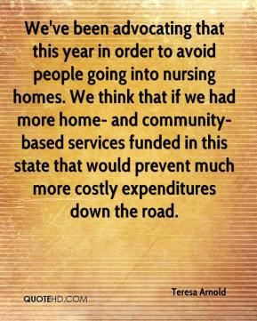 Teresa Arnold  - We've been advocating that this year in order to avoid people going into nursing homes. We think that if we had more home- and community-based services funded in this state that would prevent much more costly expenditures down the road.