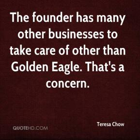 Teresa Chow  - The founder has many other businesses to take care of other than Golden Eagle. That's a concern.