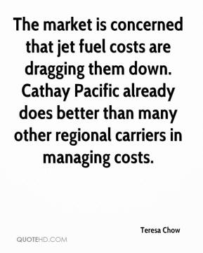 Teresa Chow  - The market is concerned that jet fuel costs are dragging them down. Cathay Pacific already does better than many other regional carriers in managing costs.