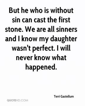Terri Gastellum  - But he who is without sin can cast the first stone. We are all sinners and I know my daughter wasn't perfect. I will never know what happened.