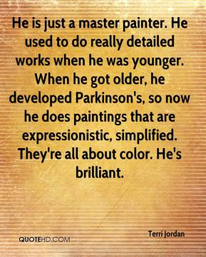 Terri Jordan  - He is just a master painter. He used to do really detailed works when he was younger. When he got older, he developed Parkinson's, so now he does paintings that are expressionistic, simplified. They're all about color. He's brilliant.