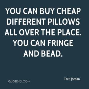 Terri Jordan  - You can buy cheap different pillows all over the place. You can fringe and bead.
