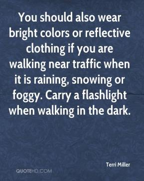 Terri Miller  - You should also wear bright colors or reflective clothing if you are walking near traffic when it is raining, snowing or foggy. Carry a flashlight when walking in the dark.