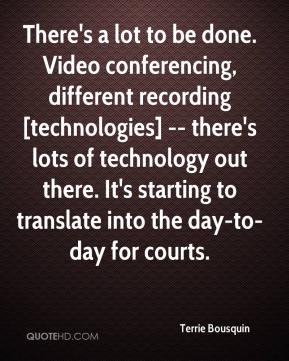 Terrie Bousquin  - There's a lot to be done. Video conferencing, different recording [technologies] -- there's lots of technology out there. It's starting to translate into the day-to-day for courts.