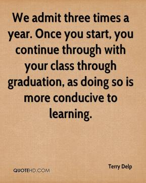Terry Delp  - We admit three times a year. Once you start, you continue through with your class through graduation, as doing so is more conducive to learning.