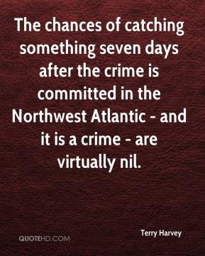 Terry Harvey  - The chances of catching something seven days after the crime is committed in the Northwest Atlantic - and it is a crime - are virtually nil.