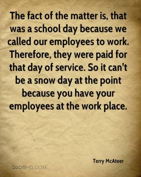 The fact of the matter is, that was a school day because we called our employees to work. Therefore, they were paid for that day of service. So it can't be a snow day at the point because you have your employees at the work place.