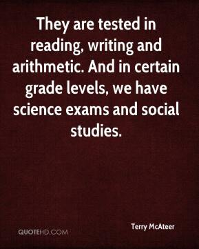 They are tested in reading, writing and arithmetic. And in certain grade levels, we have science exams and social studies.