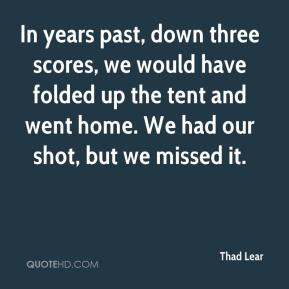 Thad Lear  - In years past, down three scores, we would have folded up the tent and went home. We had our shot, but we missed it.