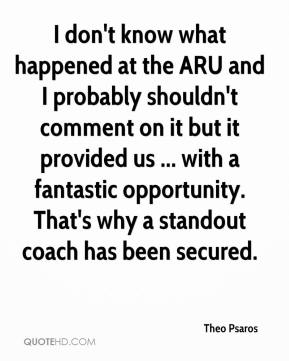 Theo Psaros  - I don't know what happened at the ARU and I probably shouldn't comment on it but it provided us ... with a fantastic opportunity. That's why a standout coach has been secured.