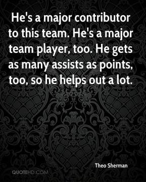 Theo Sherman  - He's a major contributor to this team. He's a major team player, too. He gets as many assists as points, too, so he helps out a lot.