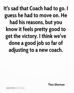 Theo Sherman  - It's sad that Coach had to go. I guess he had to move on. He had his reasons, but you know it feels pretty good to get the victory. I think we've done a good job so far of adjusting to a new coach.
