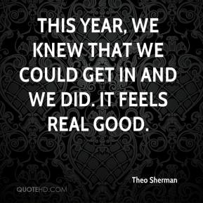 Theo Sherman  - This year, we knew that we could get in and we did. It feels real good.