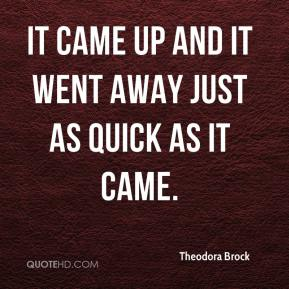 Theodora Brock  - It came up and it went away just as quick as it came.