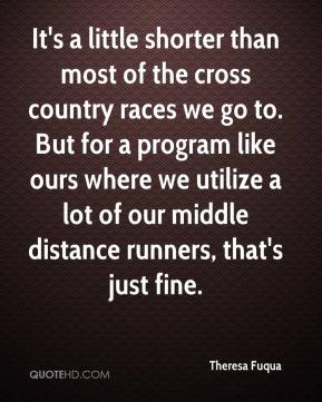 Theresa Fuqua  - It's a little shorter than most of the cross country races we go to. But for a program like ours where we utilize a lot of our middle distance runners, that's just fine.
