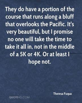 Theresa Fuqua  - They do have a portion of the course that runs along a bluff that overlooks the Pacific. It's very beautiful, but I promise no one will take the time to take it all in, not in the middle of a 5K or 4K. Or at least I hope not.