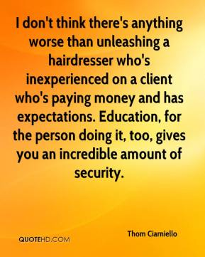 Thom Ciarniello  - I don't think there's anything worse than unleashing a hairdresser who's inexperienced on a client who's paying money and has expectations. Education, for the person doing it, too, gives you an incredible amount of security.