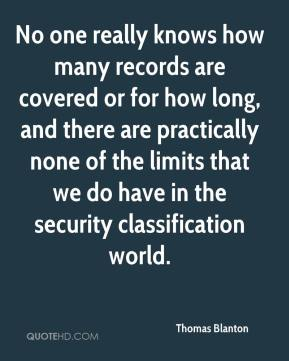 Thomas Blanton  - No one really knows how many records are covered or for how long, and there are practically none of the limits that we do have in the security classification world.