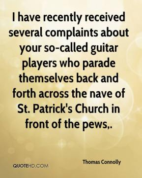 Thomas Connolly  - I have recently received several complaints about your so-called guitar players who parade themselves back and forth across the nave of St. Patrick's Church in front of the pews.