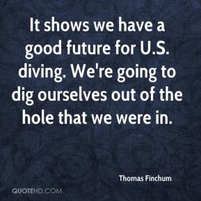 Thomas Finchum  - It shows we have a good future for U.S. diving. We're going to dig ourselves out of the hole that we were in.